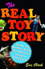 The Real Toy Story: Inside the Ruthless Battle for America�s Youngest Consumers  di Eric Clark